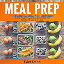 Meal Prep: The Essential Meal Prep Cookbook: Quick, Simple, and Delicious Recipes for Rapid Weight Loss Audiobook by Tyler Smith Narrated by Sam Slydell