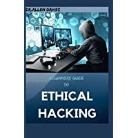 BEGINNERS GUIDE TO ETHICAL HACKING: Step By Step Guide to become an Expert at Next Gen Penetration Testing.