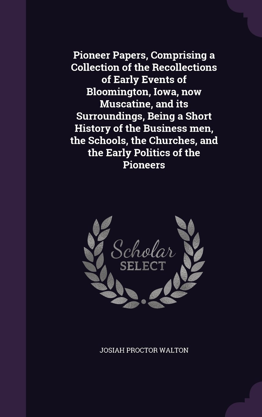 Download Pioneer Papers, Comprising a Collection of the Recollections of Early Events of Bloomington, Iowa, now Muscatine, and its Surroundings, Being a Short ... and the Early Politics of the Pioneers PDF