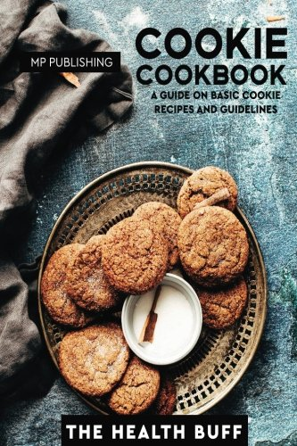 Cookie Cookbook: A Guide On Basic Cookie Recipes And Guidelines by The Health Buff, MP Publishing