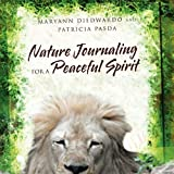 Nature Journaling for a Peaceful Spirit, Maryann Diedwardo And Patricia Pasda, 1456884689