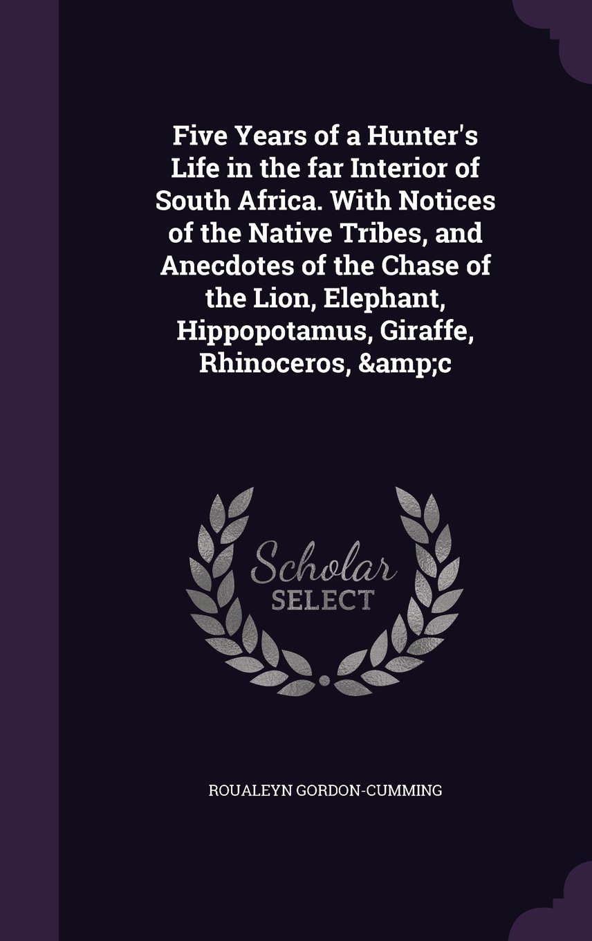 Download Five Years of a Hunter's Life in the Far Interior of South Africa. with Notices of the Native Tribes, and Anecdotes of the Chase of the Lion, Elephant, Hippopotamus, Giraffe, Rhinoceros, &C pdf