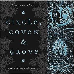 Circle, Coven & Grove: A Year of Magickal Practice: Deborah Blake