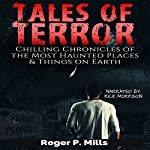 Tales of Terror: Chilling Chronicles of the Most Haunted Places & Things on Earth: Scary Ghost Stories, Book 1 | Roger P. Mills