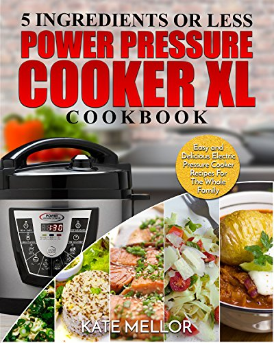 Power Pressure Cooker XL Cookbook: 5 Ingredients Or Less – Easy and Delicious Electric Pressure Cooker Recipes For The Whole Family (Power Pressure Cooker XL Recipes) by Kate Mellor