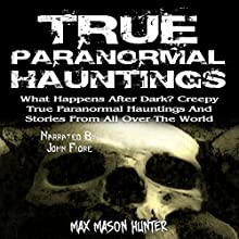 True Paranormal Hauntings: What Happens After Dark? Creepy True Paranormal Hauntings and Stories from All over the World Audiobook by Max Mason Hunter Narrated by John Fiore