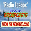 Radio Icebox: Broadcasts from the Nowhere Zone: Book One of Radio Icebox Radio/TV Program by  The Icebox Radio Theater Narrated by Jeffrey Adams, Victoria Olson, Scotta Turner, Cody Boyer, Aela Mackintosh, James Yount, Declan Lowthian