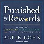 Punished by Rewards: The Trouble with Gold Stars, Incentive Plans, A's, Praise, and Other Bribes | Alfie Kohn