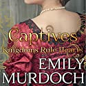 Captives: Kingdoms Rule Hearts Audiobook by Emily Murdoch Narrated by Katie Bunn