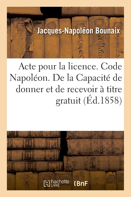 Acte Pour La Licence. Code Napoléon. de la Capacité de Donner Et de Recevoir À Titre Gratuit (French Edition) PDF