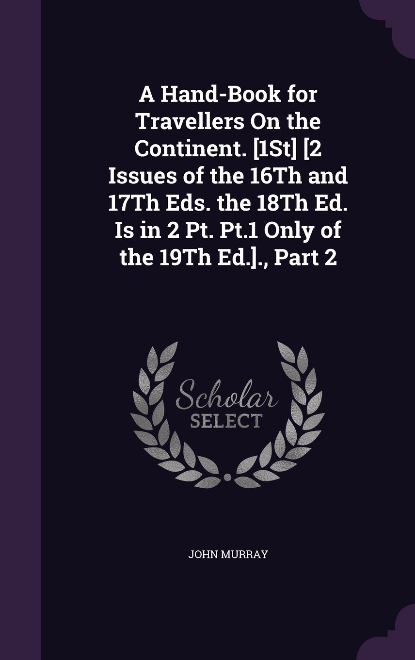 A Hand-Book for Travellers on the Continent. [1st] [2 Issues of the 16th and 17th Eds. the 18th Ed. Is in 2 PT. PT.1 Only of the 19th Ed.]., Part 2 pdf epub