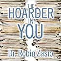 The Hoarder in You: How to Live a Happier, Healthier, Uncluttered Life Audiobook by Dr. Robin Zasio Narrated by Cassandra Campbell