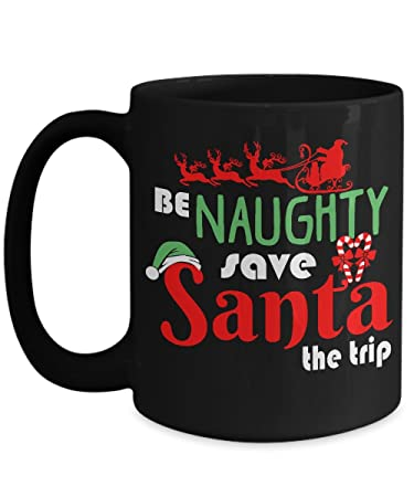 Be Naughty Save Santa The Trip - Cup for Christmas - Unique Under $20 Gift -