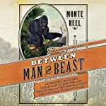 Between Man and Beast: An Unlikely Explorer, the Evolution Debates, and the African Adventure that Took the Victorian World By Storm | Monte Reel