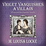 Violet Vanquishes a Villain: A Victorian San Francisco Novella   M. Louisa Locke
