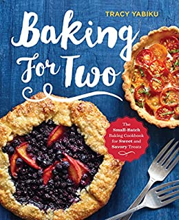 Baking for Two: The Small-Batch Baking Cookbook for Sweet and Savory Treats by [Yabiku, Tracy]