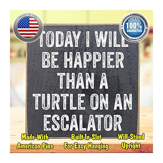Today I Will Be Happier Than a Turtle on an Escalator - Rustic Wooden Sign - Makes a Great Funny Gift Under $15! - MAKES A GREAT GIFT - My collection makes it easy to find the perfect gift for friends and family. REAL WOOD - Unlike most, ours are printed on SOLID wood, not particle board scraps like most. PROUDLY MADE IN THE USA - All of my designs are printed here in the USA at our studio in Tomball, TX - living-room-decor, living-room, home-decor - 61x%2BpKrbuqL. SS570  -