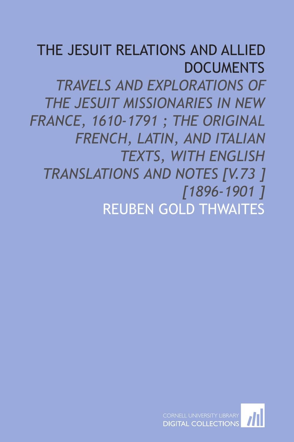 Download The Jesuit Relations and Allied Documents: Travels and Explorations of the Jesuit Missionaries in New France, 1610-1791 ; the Original French, Latin, ... Translations and Notes [V.73 ] [1896-1901 ] pdf epub