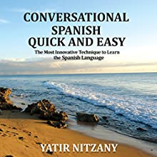 Conversational Spanish Quick and Easy: The Most Innovative and Revolutionary Technique to Learn the Spanish Language. For Beginners, Intermediate, and Advanced Speakers Audiobook by Yatir Nitzany Narrated by Claudia R. Barrett