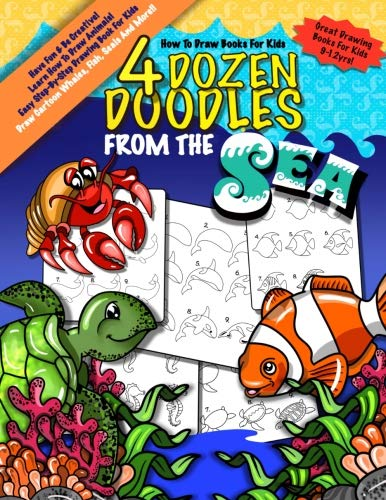 How To Draw Books For Kids; 4 Dozen Doodles From The Sea: Learn Step by Step How To Draw Animals; Drawing Book For Kids 9-12; Cartoon Drawing Books ... How To Draw Books For Kids) (Volume 2)