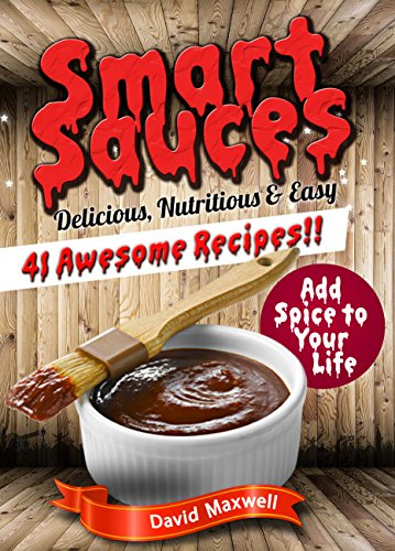 Smart Sauces: 41 Nutritious, Delicious & Easy Sauce Recipes (Sauce Recipes, Sauces Cookbook, Sauces and Dips, Sauce Making, Homemade Sauce) by [Maxwell, David]