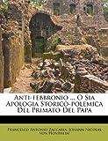 Anti-Febbronio O Sia Apologia Storico-Polemica Del Primato Del Pap, Francesco Antonio Zaccaria, 1179116747