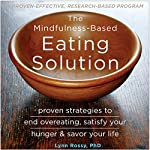 The Mindfulness-Based Eating Solution: Proven Strategies to End Overeating, Satisfy Your Hunger, and Savor Your Life | Lynn Rossy PhD