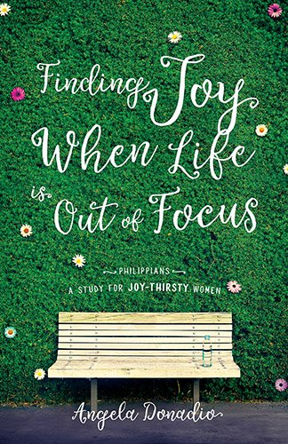 Finding Joy When Life Is Out Of Focus: Philippians-Study For Joy-Thirsty Women