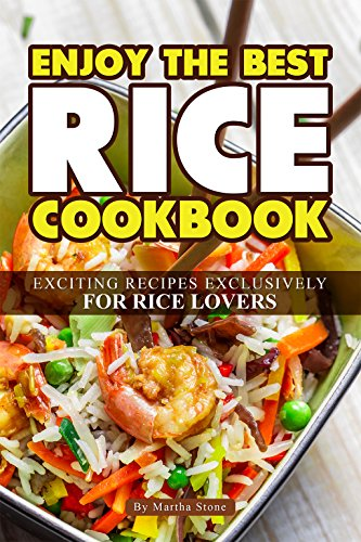 Enjoy the Best Rice Cookbook: Exciting Recipes Exclusively for Rice Lovers by Martha Stone