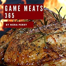 Game Meats 365: Enjoy 365 Days With Amazing Game Meat Recipes In Your Own Game Meat Cookbook! (Wild Game Cookbook, Big Game Cookbook, Game Day Recipes, Small Game Cookbook, Wild Game Recipe) [Book 1]