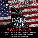 Dark Age America: Climate Change, Cultural Collapse, and the Hard Future Ahead Audiobook by John Michael Greer Narrated by Michael Dowd
