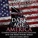 Dark Age America: Climate Change, Cultural Collapse, and the Hard Future Ahead Hörbuch von John Michael Greer Gesprochen von: Michael Dowd