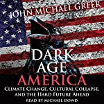 Dark Age America: Climate Change, Cultural Collapse, and the Hard Future Ahead | John Michael Greer