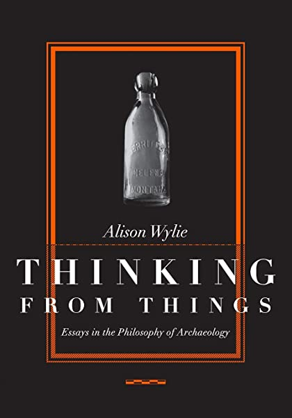 Amazon Com Thinking From Things Essays In The Philosophy Of Archaeology 9780520223615 Wylie Alison Books