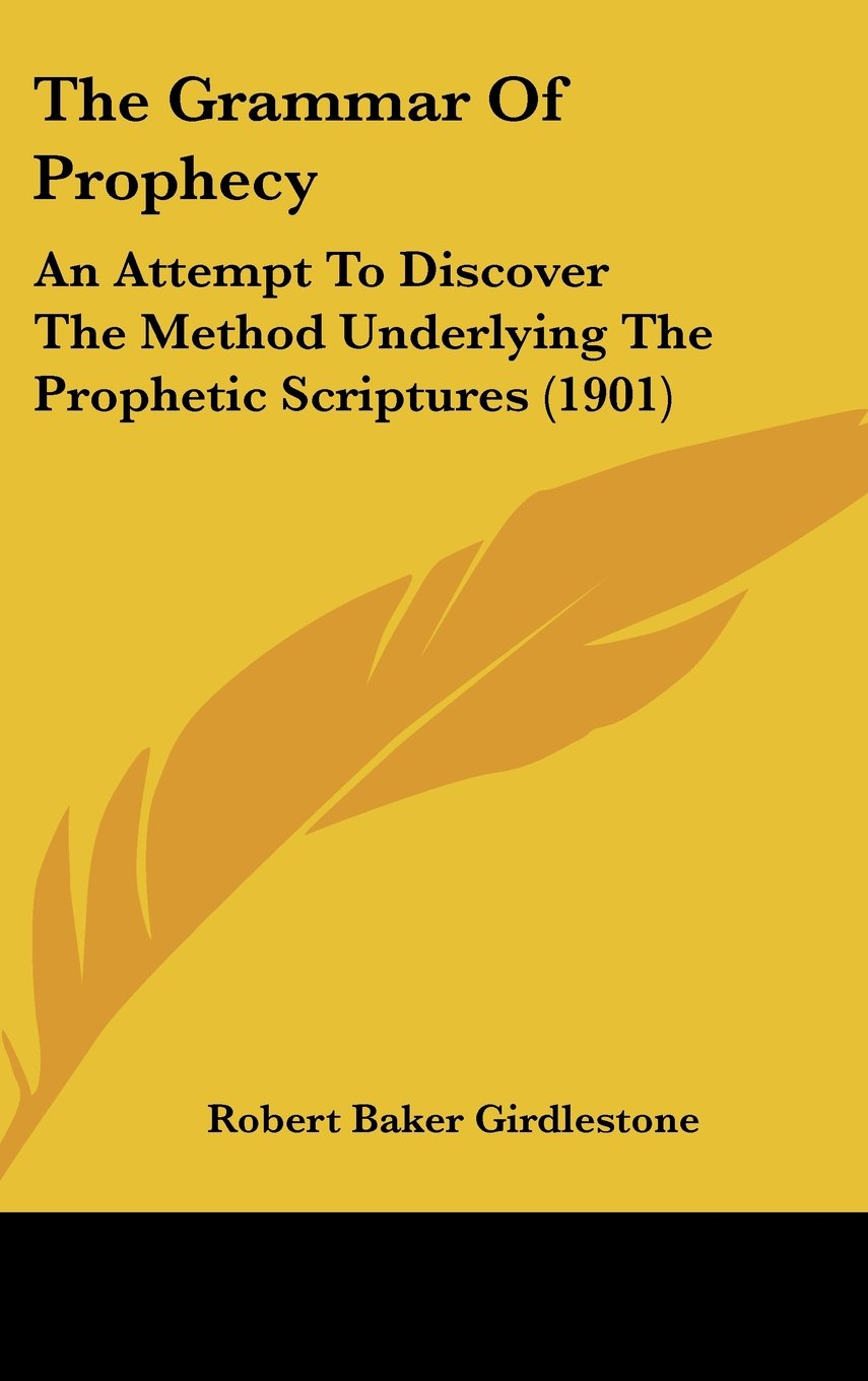 Read Online The Grammar Of Prophecy: An Attempt To Discover The Method Underlying The Prophetic Scriptures (1901) pdf epub