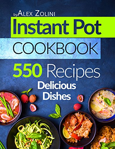 Instant Pot Cookbook: 550 Instant Pot Recipes. Delicious Dishes For Two And For The Whole Family. by Alex Zolini