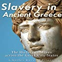 Slavery in Ancient Greece: The History of Slaves Across the Greek City-States Audiobook by  Charles River Editors Narrated by Ken Teutsch