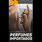 Guia Completo dos Perfumes Importados: Saiba Como Comprar, Vender, Revender e Adentrar Este Grande Mercado Em Ascensão