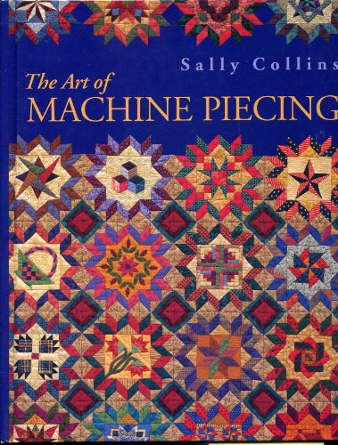 The Art Of Machine Piecing - How To Achieve Quality Workmanship Through A Colorful Journey