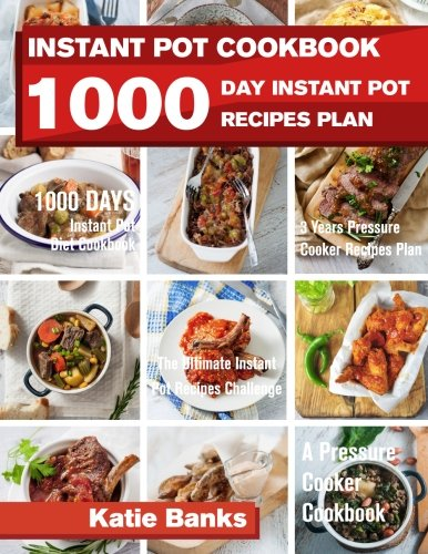 Instant Pot Cookbook: 1000 Day Instant Pot Recipes Plan: 1000 Days Instant Pot Diet Cookbook: 3 Years Pressure Cooker Recipes Plan: The Ultimate ... Recipes Challenge: A Pressure Cooker Cookbook by Katie Banks