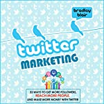 Twitter Marketing: 33 Ways to Get More Followers, Reach More People and Make More Money with Twitter | Bradley Blair