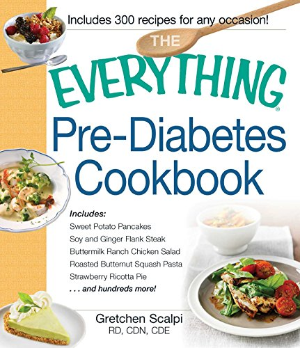 The Everything Pre-Diabetes Cookbook: Includes Sweet Potato Pancakes, Soy and Ginger Flank Steak, Buttermilk Ranch Chicken Salad, Roasted Butternut Squash ... Pie ...and hundreds more! (Everything®) by Gretchen Scalpi