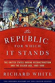 The Republic for Which It Stands: The United States during Reconstruction and the Gilded Age, 1865-1896 (Oxford History of the United States) by [White, Richard]