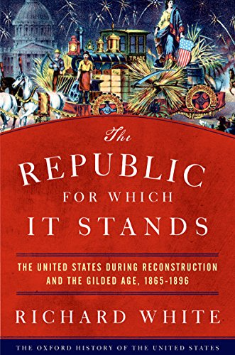 (The Republic for Which It Stands: The United States during Reconstruction and the Gilded Age, 1865-1896 (Oxford History of the United States))