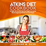 Atkins Diet Cookbook: Eat Right, Not Less and Enjoy Your Weight Loss Journey with 40 Simple and Delicious Low-Carb Recipes | Josephine M. Silva