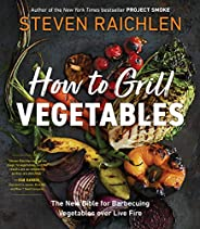 How to Grill Vegetables: The New Bible for Barbecuing Vegetables over Live Fire (Steven Raichlen Barbecue Bibl