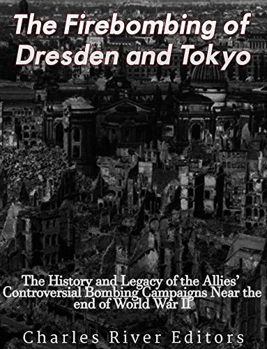 The Firebombing of Dresden and Tokyo: The History and Legacy of the Allies' Controversial Bombing Campaigns Near the End of World War II