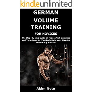 GERMAN VOLUME TRAINING FOR NOVICES: The Step By Step Guide on Proven GVT Exercises and Techniques to Effectively Build…