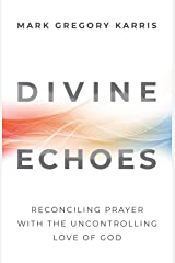 Divine Echoes: Reconciling Prayer With the Uncontrolling Love of God Kindle Edition