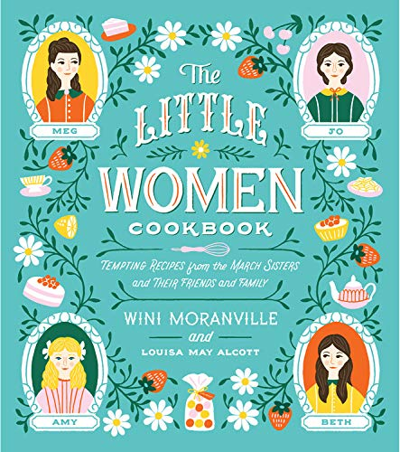 The Little Women Cookbook: Tempting Recipes from the March Sisters and Their Friends and Family by Wini Moranville, Louisa May Alcott